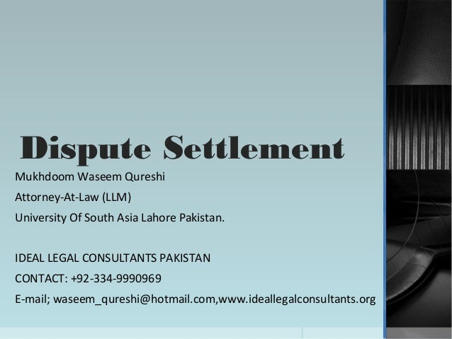 Dispute SettlementMukhdoom Waseem QureshiAttorney-At-Law (LLM)University Of South Asia Lahore Pakistan.IDEAL LEGAL CONSULT...