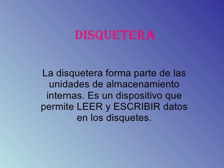 DISQUETERA La disquetera forma parte de las unidades de almacenamiento internas. Es un dispositivo que permite LEER y ESCR...