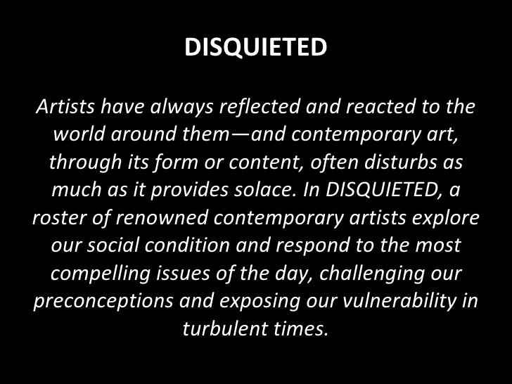 DISQUIETED Artists have always reflected and reacted to the world around them—and contemporary art, through its form or co...