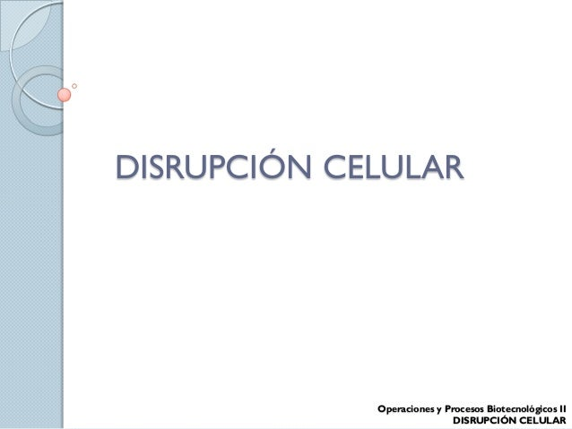 DISRUPCIÓN CELULAR Operaciones y Procesos Biotecnológicos II DISRUPCIÓN CELULAR