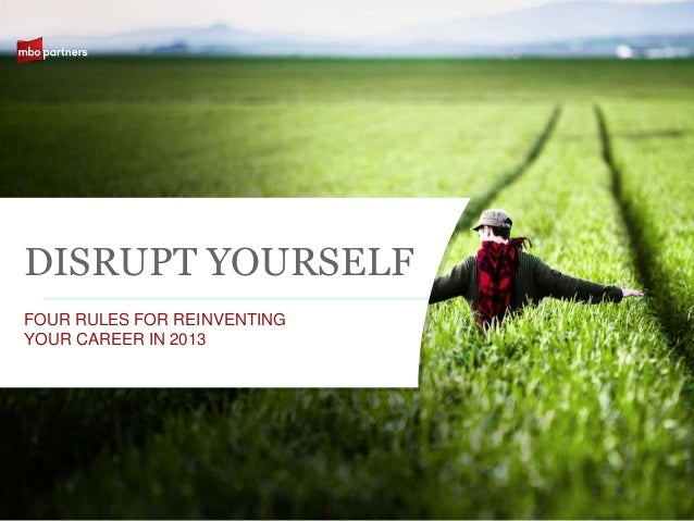 DISRUPT YOURSELFFOUR RULES FOR REINVENTINGYOUR CAREER IN 2013                             ©2011 MBO Partners Inc.