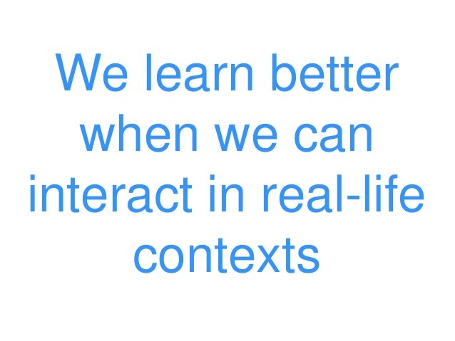 We learn better when we can interact in real-life contexts