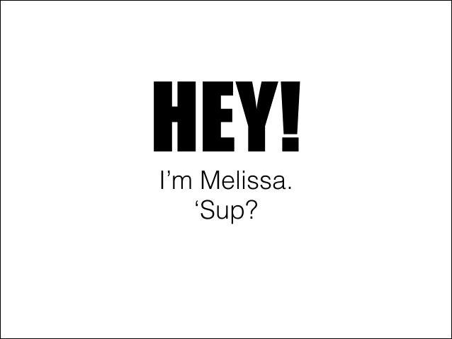 HEY!I'm Melissa. 'Sup?