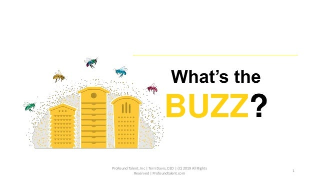 What's the BUZZ? ProFound Talent, Inc | Terri Davis, CEO | (C) 2019 All Rights Reserved | Profoundtalent.com 1