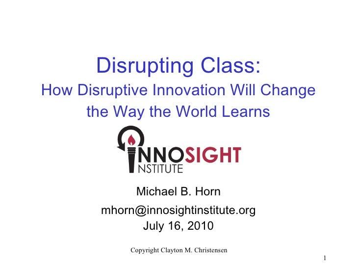 Disrupting Class: How Disruptive Innovation Will Change the Way the World Learns <ul><li>Michael B. Horn </li></ul><ul><li...