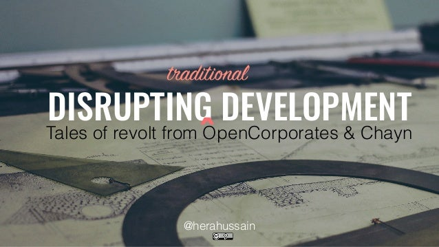 DISRUPTING DEVELOPMENT Tales of revolt from OpenCorporates & Chayn traditional ^ @herahussain