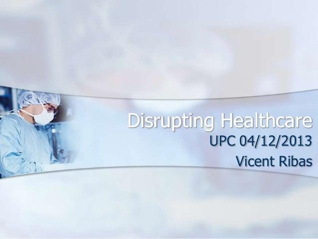 Disrupting Healthcare UPC 04/12/2013 Vicent Ribas