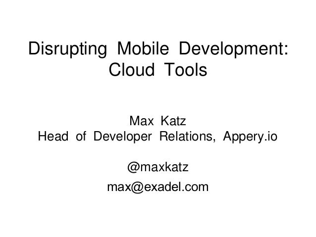 Disrupting Mobile Development:Cloud ToolsMax KatzHead of Developer Relations, Appery.io@maxkatzmax@exadel.com