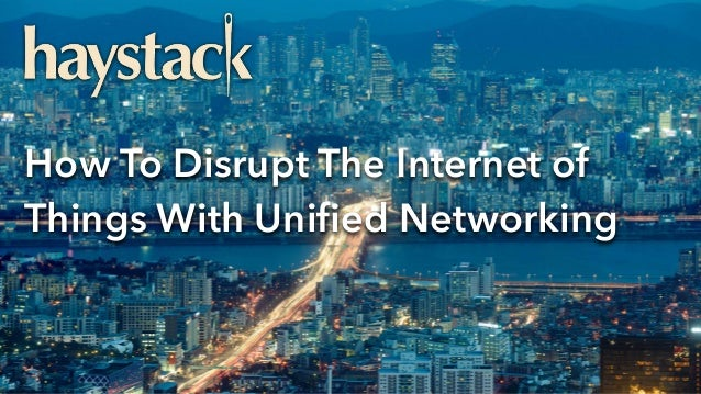 How To Disrupt The Internet of Things With Unified Networking