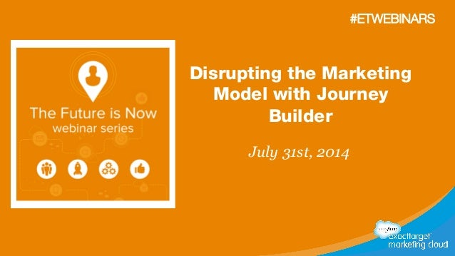 Disrupting the Marketing Model with Journey Builder July 31st, 2014 #ETWEBINARS