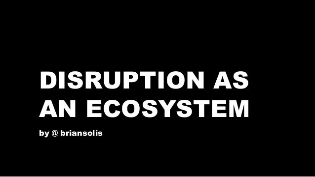 DISRUPTION AS  AN ECOSYSTEM  by @ briansolis