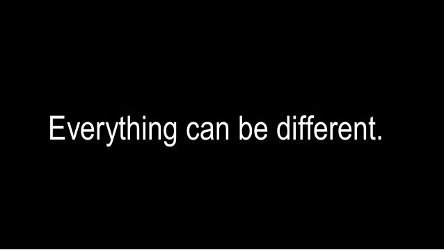 Everything can be different.