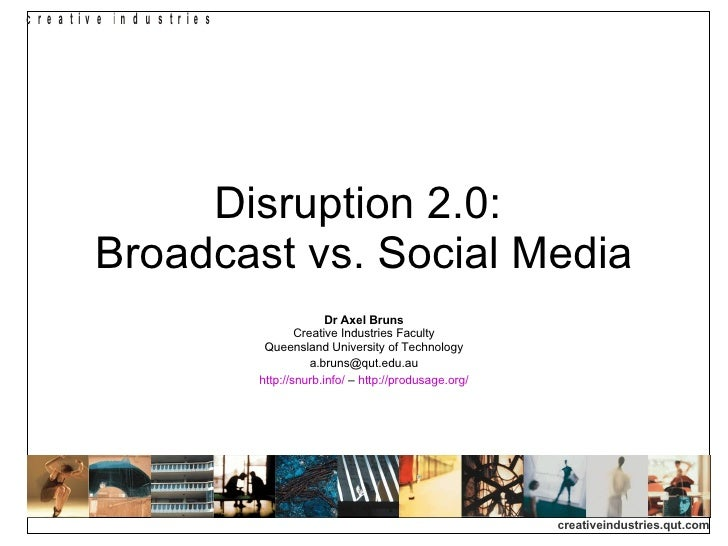 Disruption 2.0:  Broadcast vs. Social Media Dr Axel Bruns Creative Industries Faculty Queensland University of Technology ...