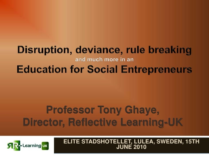 Disruption, deviance, rule breakingand much more in an Education for Social Entrepreneurs <br />Professor Tony Ghaye, <br ...
