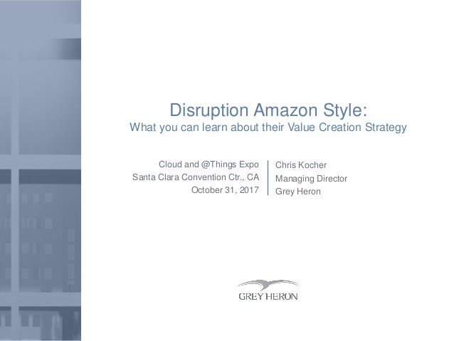 Cloud and @Things Expo Santa Clara Convention Ctr., CA October 31, 2017 Disruption Amazon Style: What you can learn about ...