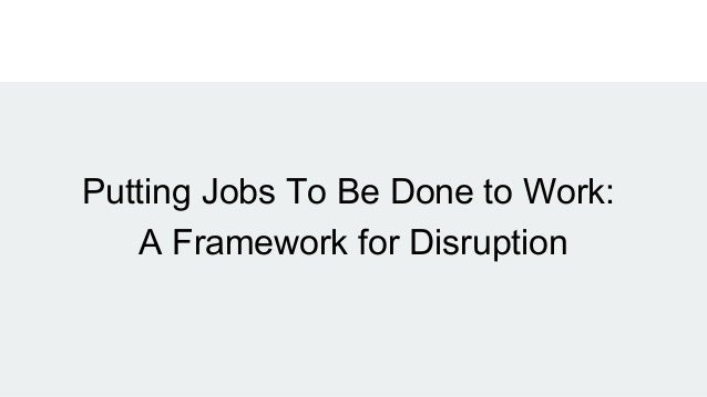 Putting Jobs To Be Done to Work: A Framework for Disruption