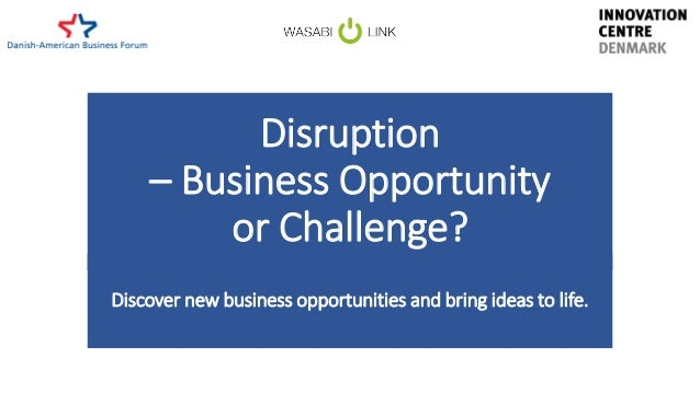 Disruption – Business Opportunity or Challenge? Discover new business opportunities and bring ideas to life.