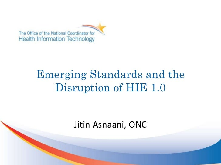 Emerging Standards and the Disruption of HIE 1.0<br />Jitin Asnaani, ONC<br />