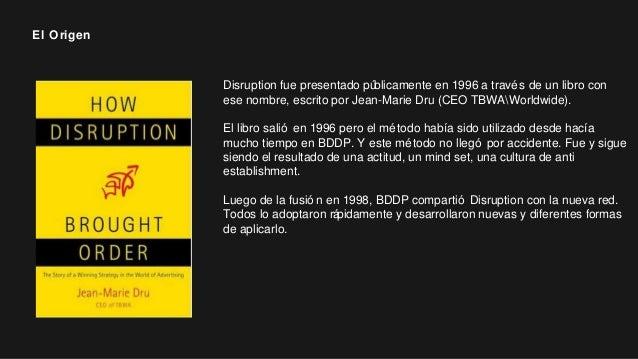 Disruption fue presentado públicamente en 1996 a través de un libro con ese nombre, escrito por Jean-Marie Dru (CEO TBWAWo...