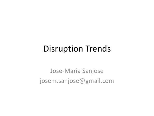 Disruption Trends Jose-Maria Sanjose josem.sanjose@gmail.com