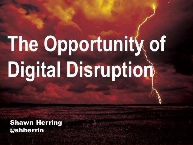 Shawn Herring @shherrin The Opportunity of Digital Disruption