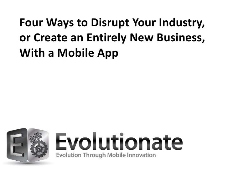 Four Ways to Disrupt Your Industry,or Create an Entirely New Business,With a Mobile App