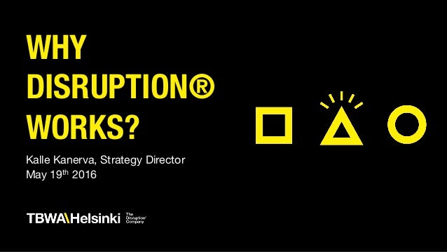 WHY DISRUPTION® WORKS? Kalle Kanerva, Strategy Director May 19th 2016