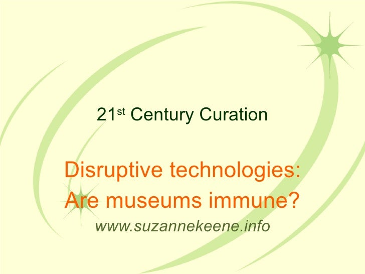 21 st  Century Curation Disruptive technologies: Are museums immune? www.suzannekeene.info