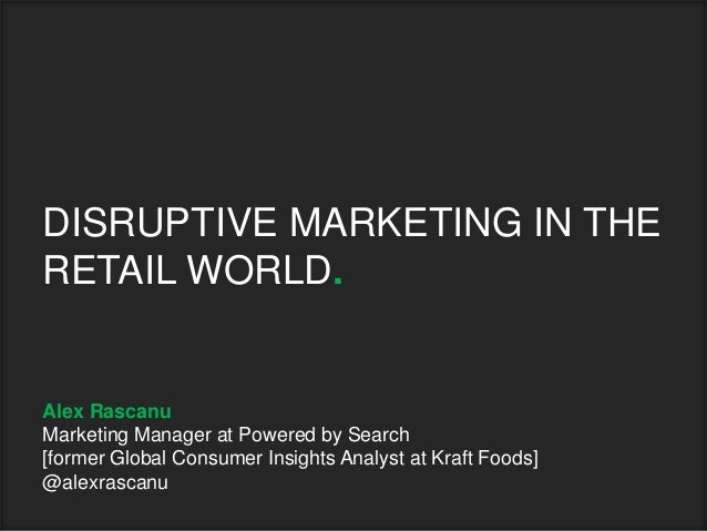 DISRUPTIVE MARKETING IN THERETAIL WORLD.Alex RascanuMarketing Manager at Powered by Search[former Global Consumer Insights...