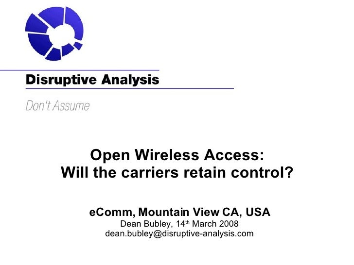 Open Wireless Access:  Will the carriers retain control?  eComm, Mountain View CA, USA Dean Bubley, 14 th  March 2008 [ema...