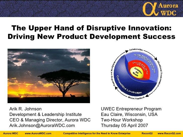 The Upper Hand of Disruptive Innovation: Driving New Product Development Success Arik R. Johnson UWEC Entrepreneur Program...