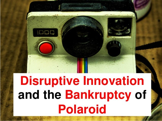 Disruptive Innovationand the Bankruptcy ofPolaroid