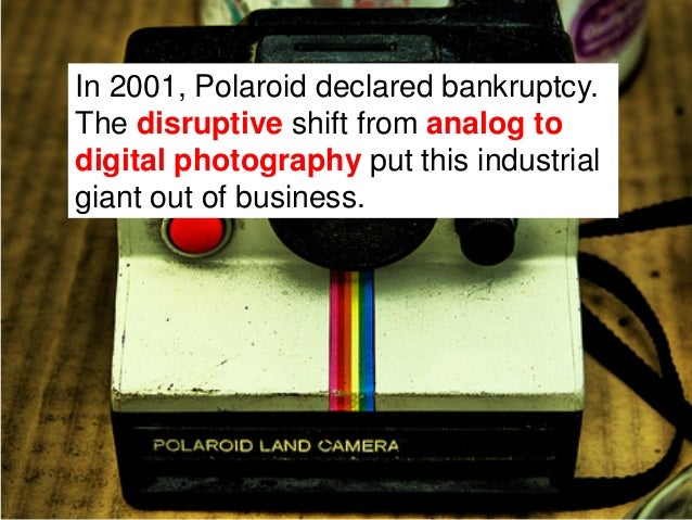 In 2001, Polaroid declared bankruptcy.The disruptive shift from analog todigital photography put this industrialgiant out ...