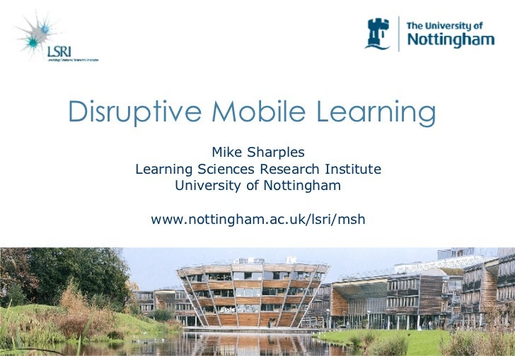 Disruptive Mobile Learning   Mike Sharples Learning Sciences Research Institute University of Nottingham www.nottingham.ac...