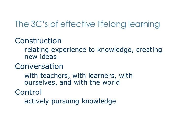The 3C's of effective lifelong learning <ul><li>Construction </li></ul><ul><ul><li>relating experience to knowledge, creat...