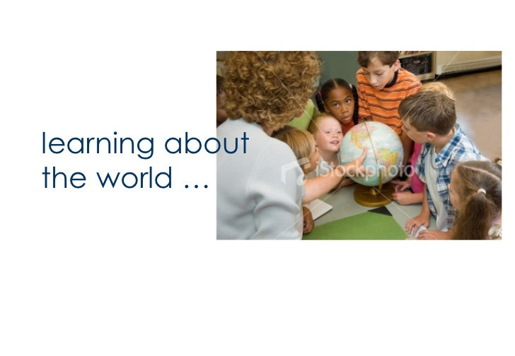 <ul><li>learning about the world … </li></ul>