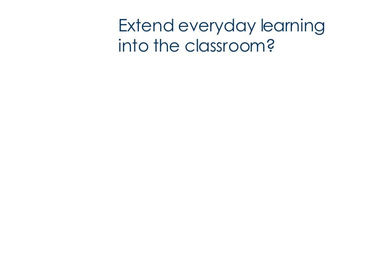 Extend everyday learning into the classroom?