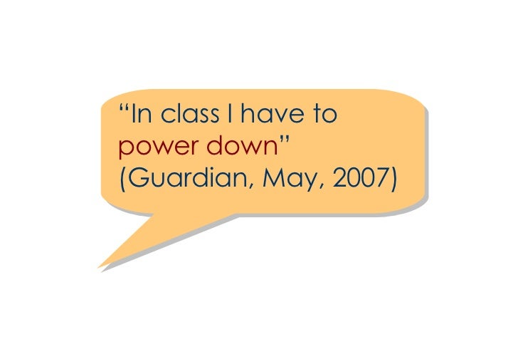 """"""" In class I have to  power down """" (Guardian, May, 2007)"""