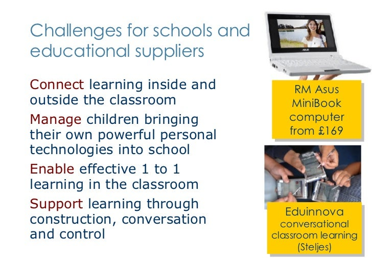 Challenges for schools and educational suppliers <ul><li>Connect  learning inside and outside the classroom </li></ul><ul>...