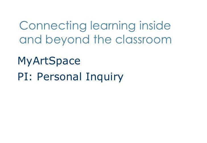 Connecting learning inside and beyond the classroom <ul><li>MyArtSpace </li></ul><ul><li>PI: Personal Inquiry </li></ul>