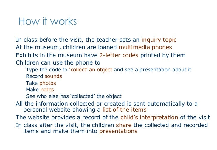 How it works <ul><li>In class before the visit, the teacher sets an  inquiry topic </li></ul><ul><li>At the museum, childr...