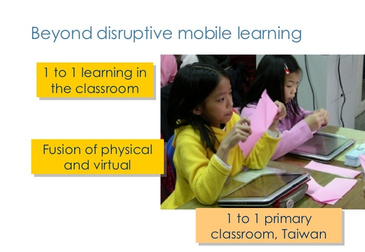 Beyond disruptive mobile learning Fusion of physical and virtual 1 to 1 learning in the classroom 1 to 1 primary classroom...