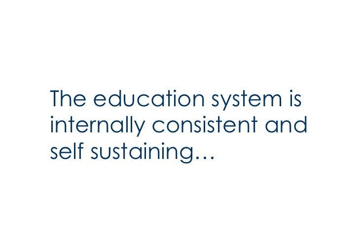 <ul><li>The education system is internally consistent and self sustaining… </li></ul>
