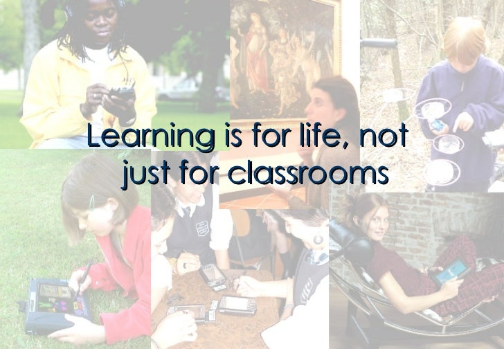 <ul><li>Learning is for life, not just for classrooms </li></ul>
