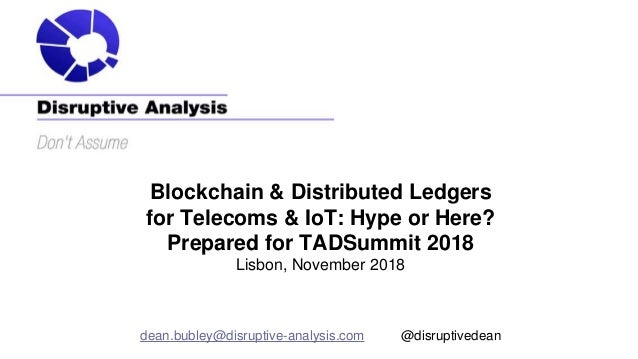 Blockchain & Distributed Ledgers for Telecoms & IoT: Hype or Here? Prepared for TADSummit 2018 Lisbon, November 2018 dean....