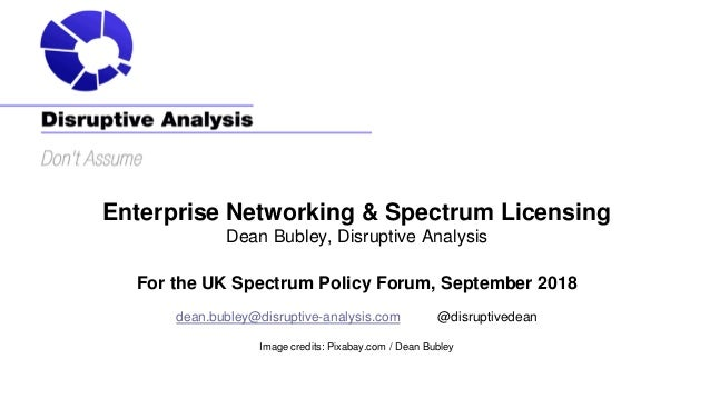 Enterprise Networking & Spectrum Licensing Dean Bubley, Disruptive Analysis For the UK Spectrum Policy Forum, September 20...