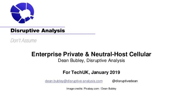 Enterprise Private & Neutral-Host Cellular Dean Bubley, Disruptive Analysis For TechUK, January 2019 dean.bubley@disruptiv...