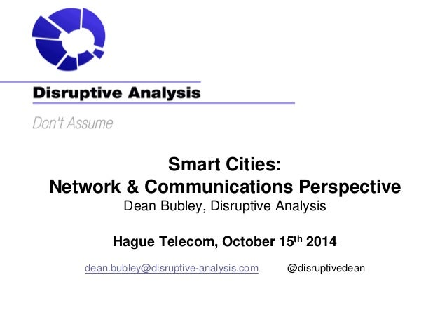 Smart Cities: Network & Communications Perspective Dean Bubley, Disruptive Analysis Hague Telecom, October 15th 2014 dean....