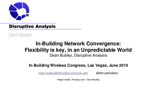 In-Building Network Convergence: Flexibility is key, in an Unpredictable World Dean Bubley, Disruptive Analysis In-Buildin...
