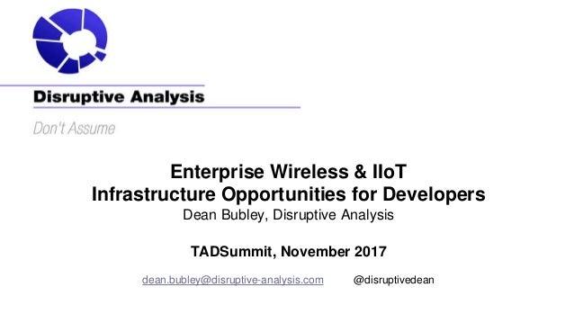 Enterprise Wireless & IIoT Infrastructure Opportunities for Developers Dean Bubley, Disruptive Analysis TADSummit, Novembe...